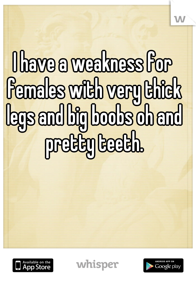 I have a weakness for females with very thick legs and big boobs oh and pretty teeth.
