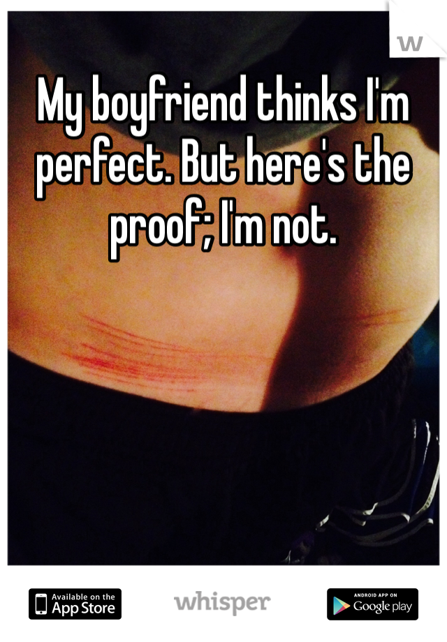 My boyfriend thinks I'm perfect. But here's the proof; I'm not.