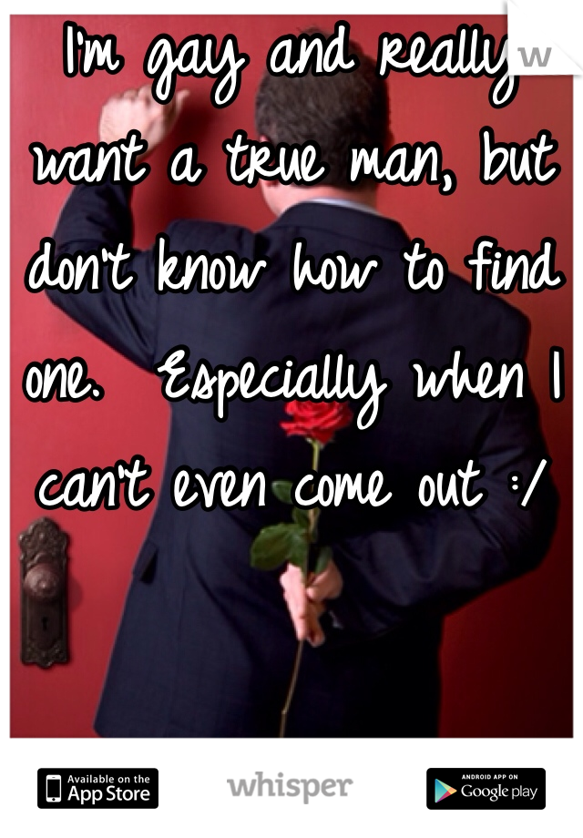 I'm gay and really want a true man, but don't know how to find one.  Especially when I can't even come out :/