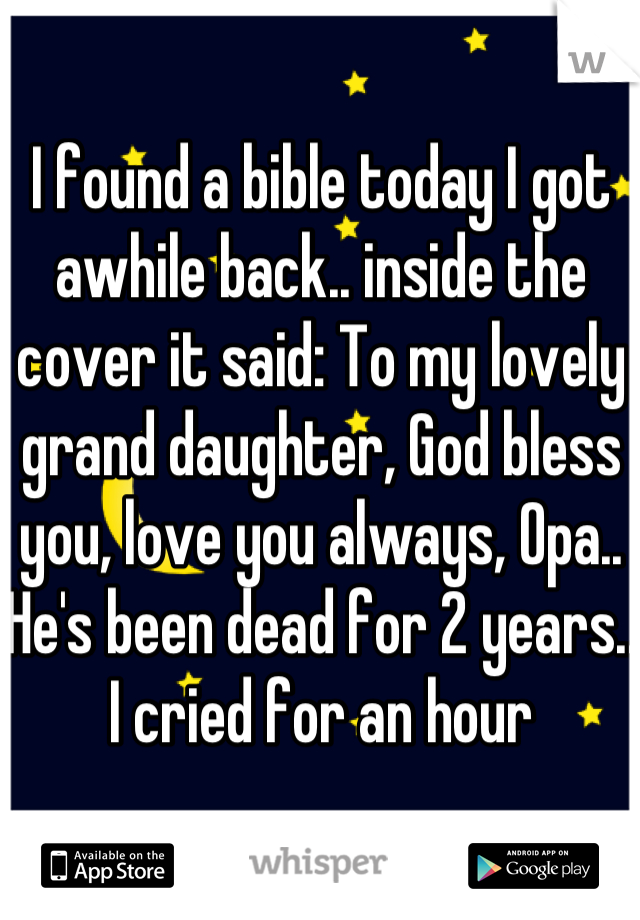 I found a bible today I got awhile back.. inside the cover it said: To my lovely grand daughter, God bless you, love you always, Opa.. He's been dead for 2 years.. I cried for an hour