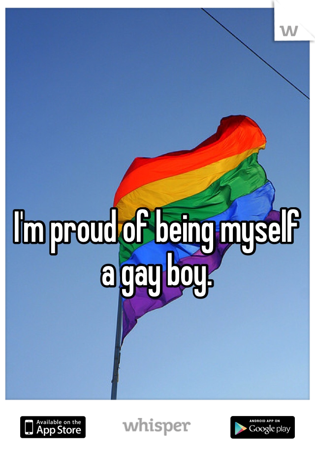 I'm proud of being myself a gay boy.