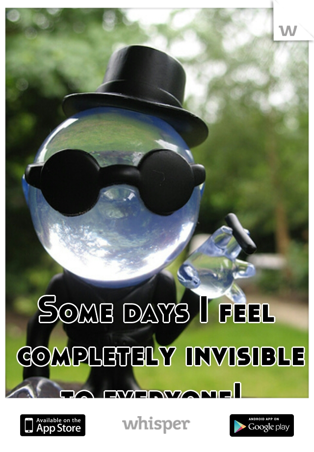 Some days I feel completely invisible to everyone!