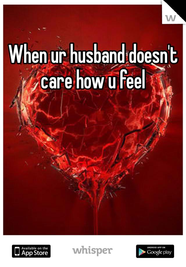 When ur husband doesn't care how u feel