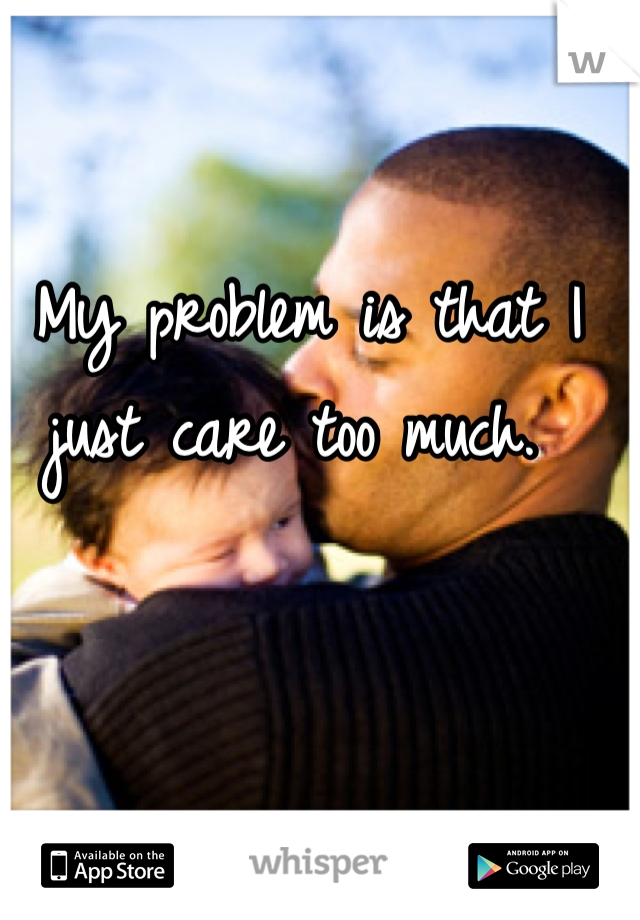 My problem is that I just care too much.