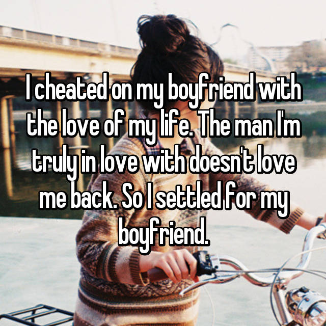 I cheated on my boyfriend with the love of my life. The man I'm truly in love with doesn't love me back. So I settled for my boyfriend.