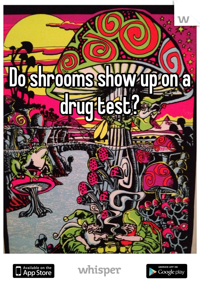 Do shrooms show up in piss test