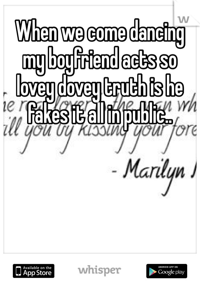 When we come dancing my boyfriend acts so lovey dovey truth is he fakes it all in public..
