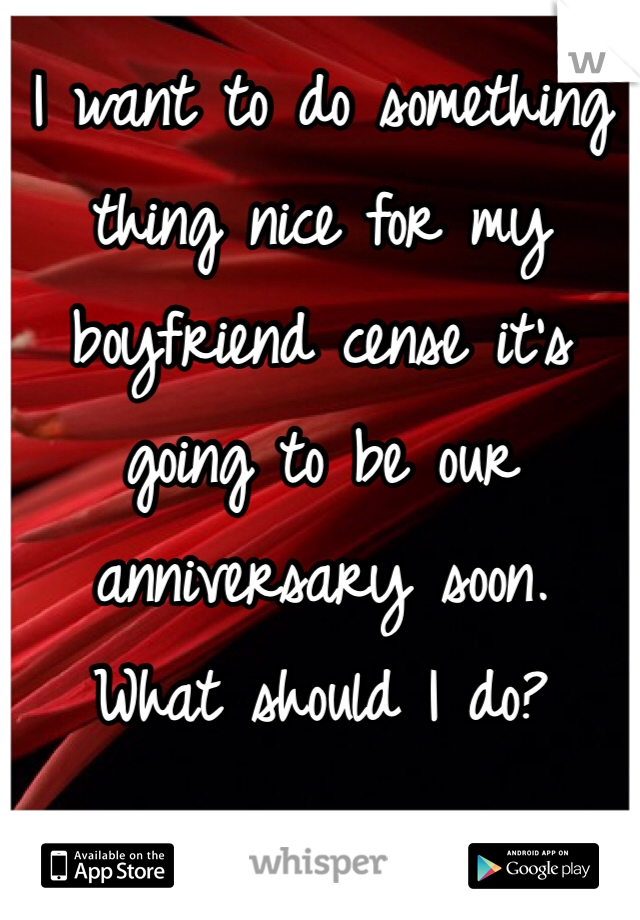 I want to do something thing nice for my boyfriend cense it's going to be our anniversary soon. What should I do?