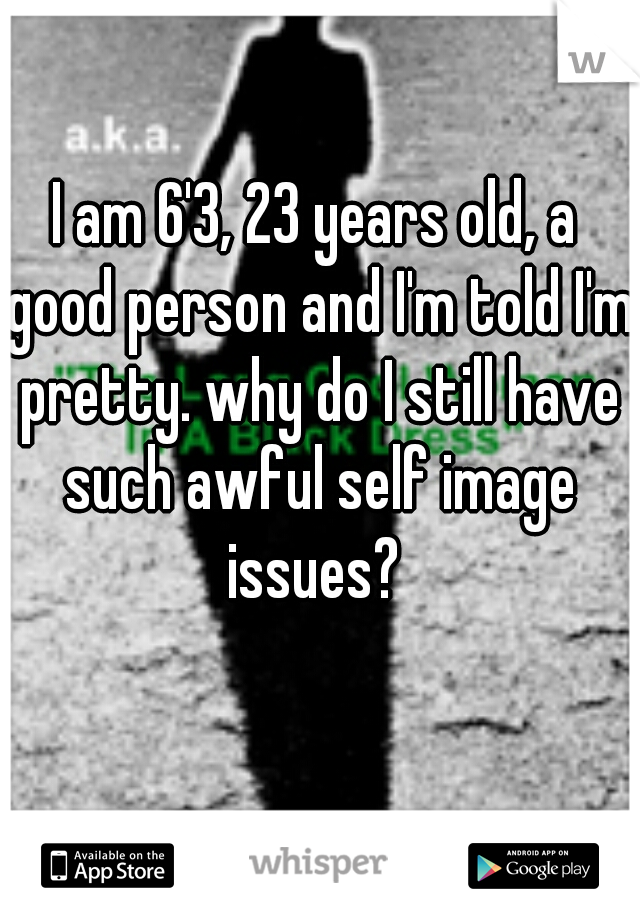 I am 6'3, 23 years old, a good person and I'm told I'm pretty. why do I still have such awful self image issues?