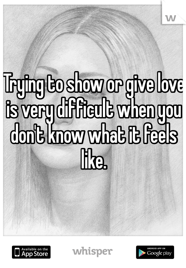 Trying to show or give love is very difficult when you don't know what it feels like.