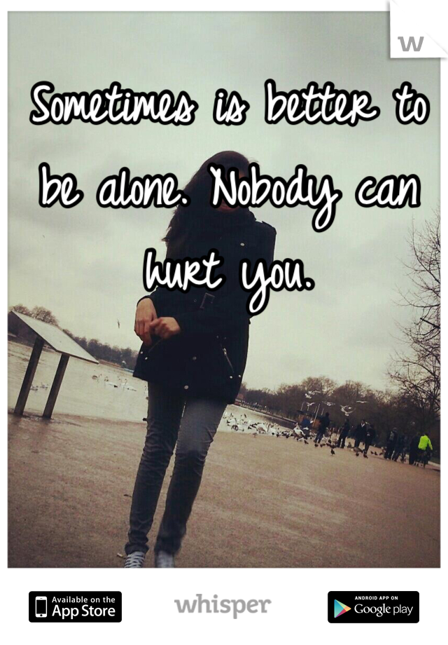 Sometimes is better to be alone. Nobody can hurt you.