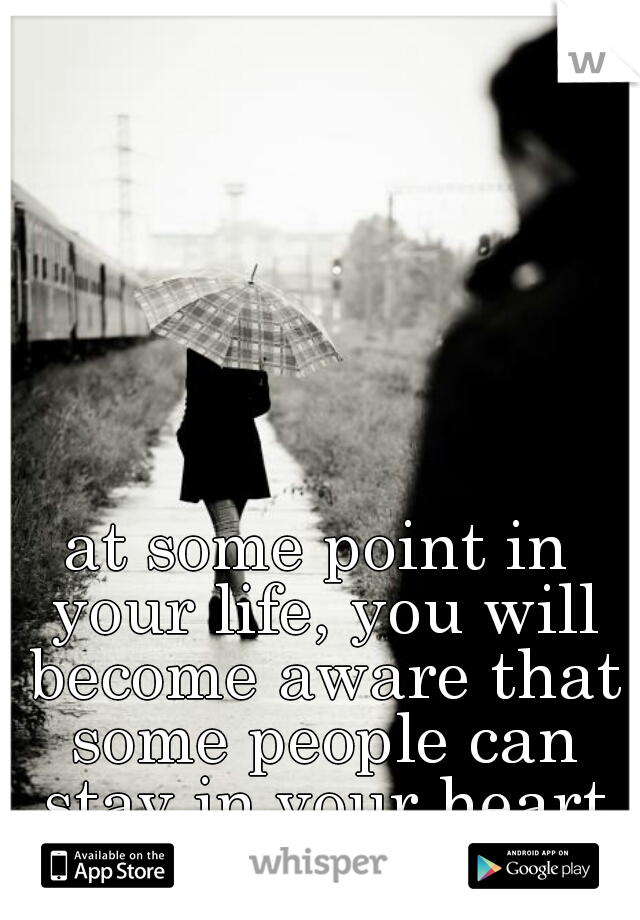 at some point in your life, you will become aware that some people can stay in your heart and not your life...
