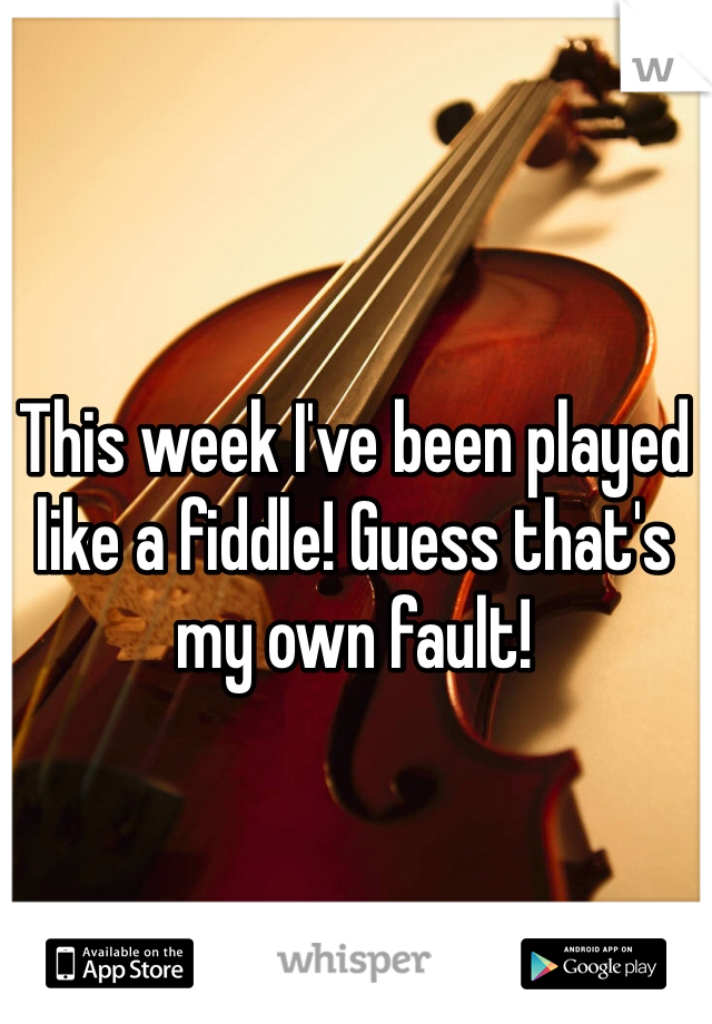 This week I've been played like a fiddle! Guess that's my own fault!