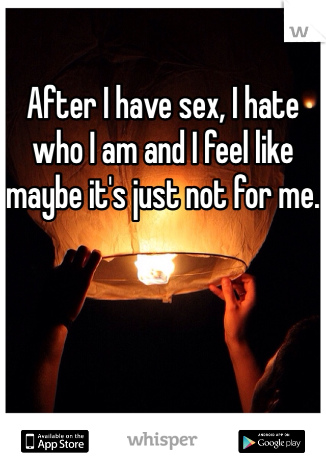 After I have sex, I hate who I am and I feel like maybe it's just not for me.