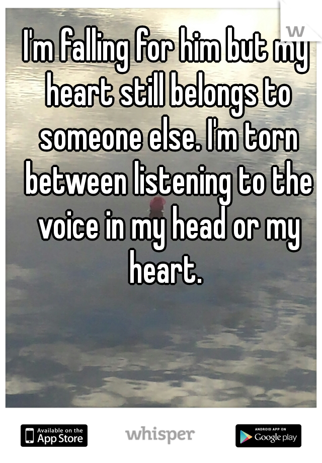 I'm falling for him but my heart still belongs to someone else. I'm torn between listening to the voice in my head or my heart.