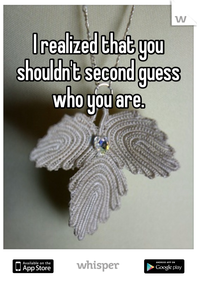 I realized that you shouldn't second guess who you are.
