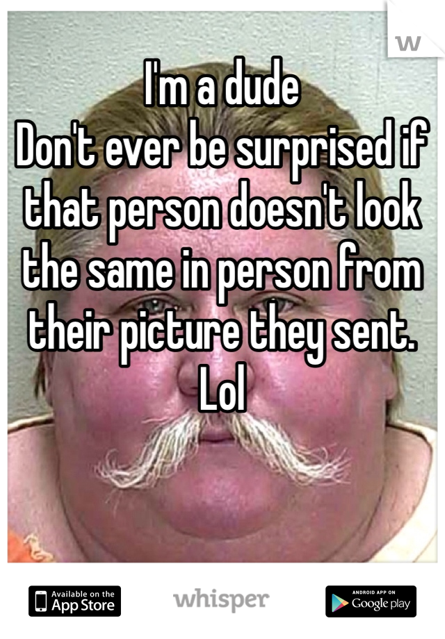 I'm a dude Don't ever be surprised if that person doesn't look the same in person from their picture they sent.  Lol