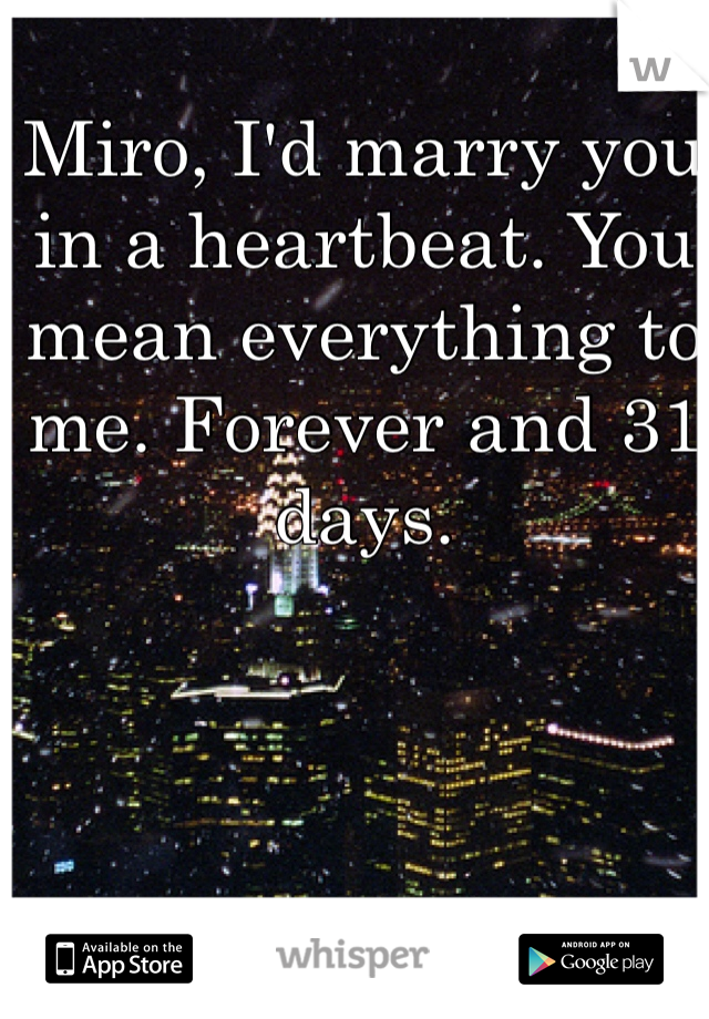 Miro, I'd marry you in a heartbeat. You mean everything to me. Forever and 31 days.
