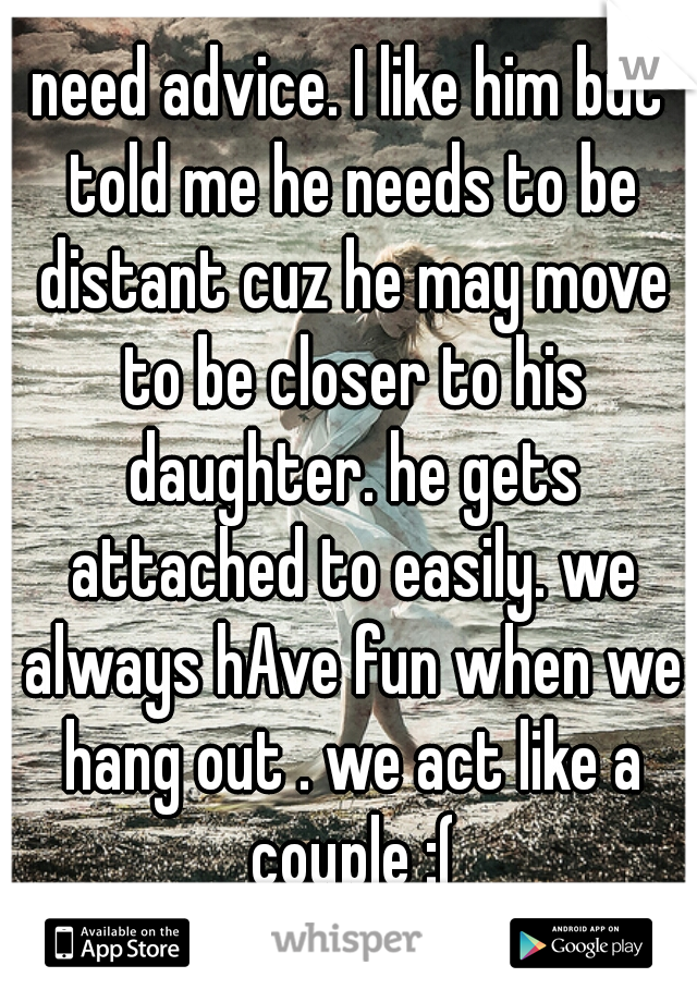 need advice. I like him but told me he needs to be distant cuz he may move to be closer to his daughter. he gets attached to easily. we always hAve fun when we hang out . we act like a couple :(