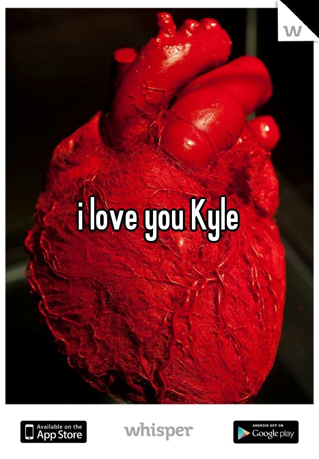 i love you Kyle