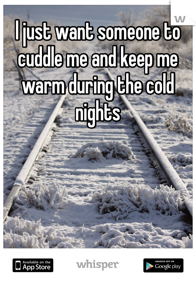 I just want someone to cuddle me and keep me warm during the cold nights