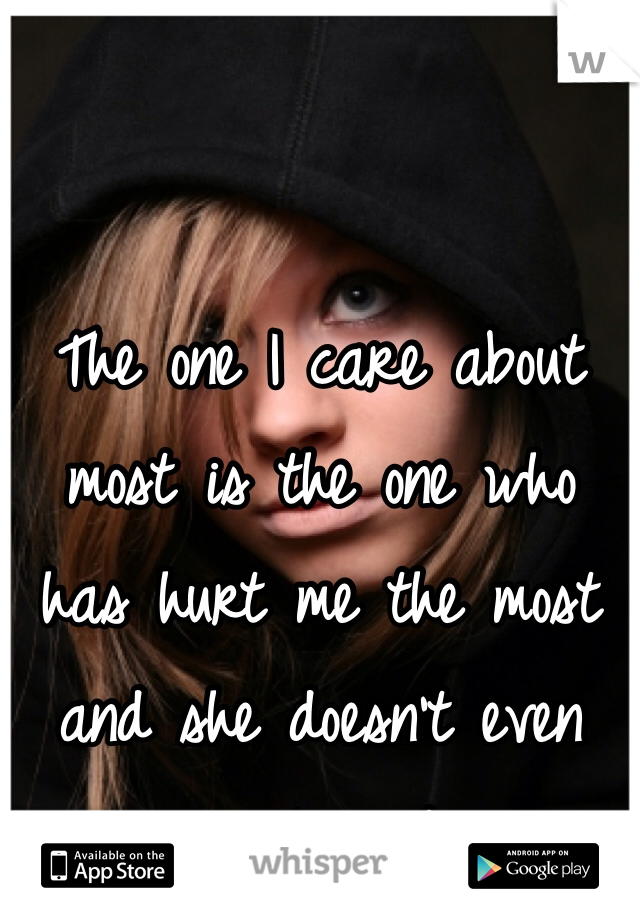 The one I care about most is the one who has hurt me the most and she doesn't even realize it