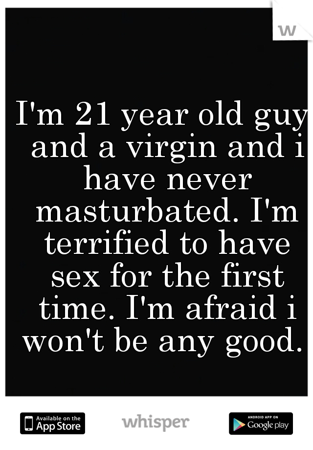 I'm 21 year old guy and a virgin and i have never masturbated. I'm terrified to have sex for the first time. I'm afraid i won't be any good.