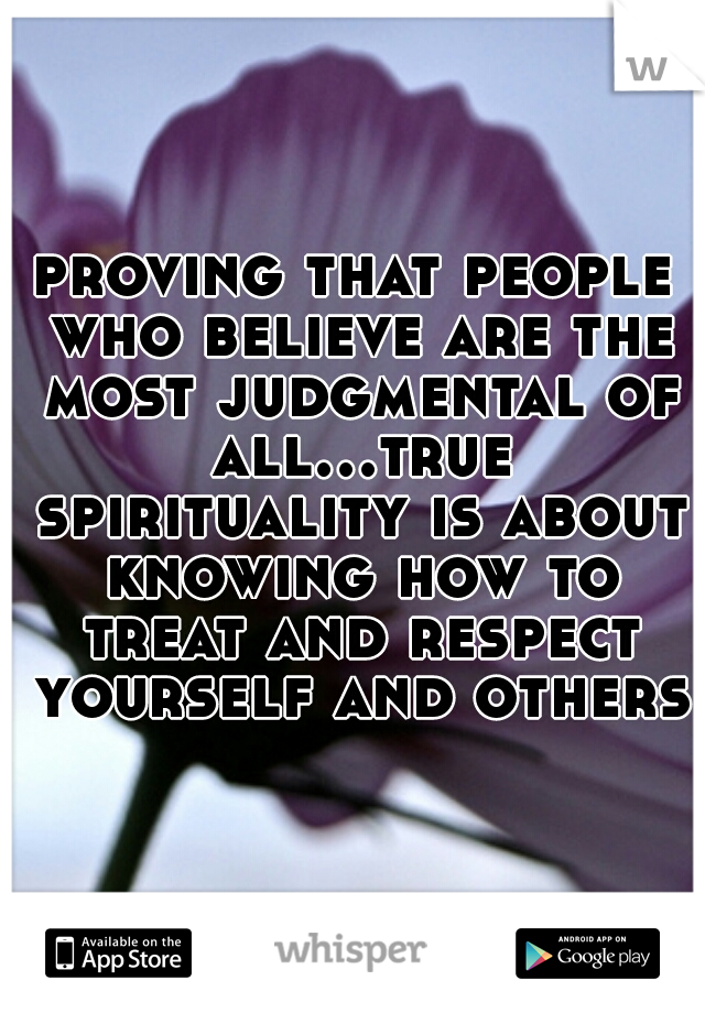 proving that people who believe are the most judgmental of all...true spirituality is about knowing how to treat and respect yourself and others!