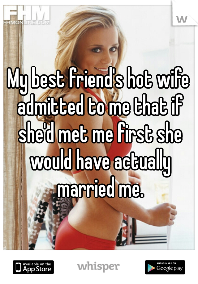 My Best Friends Hot Wife Admitted To Me That If Shed Met Me First She