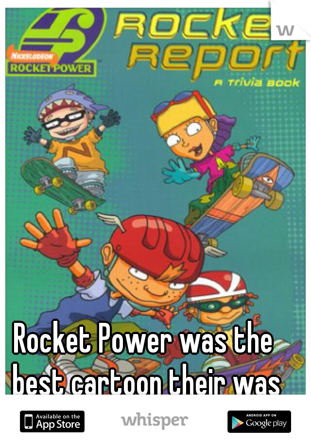 Rocket Power was the best cartoon their was when I was a kid.