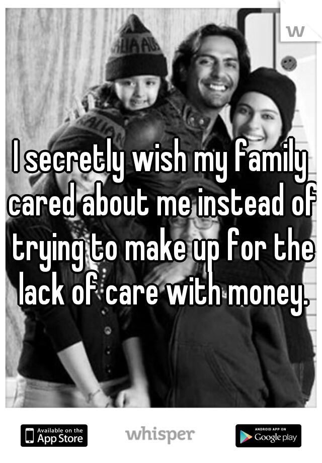 I secretly wish my family cared about me instead of trying to make up for the lack of care with money.