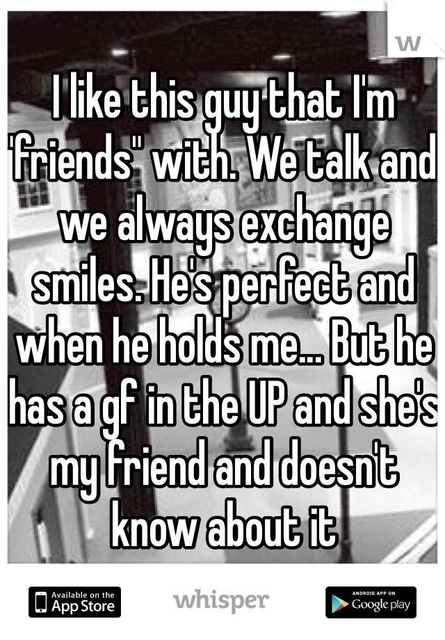 """I like this guy that I'm """"friends"""" with. We talk and we always exchange smiles. He's perfect and when he holds me... But he has a gf in the UP and she's my friend and doesn't know about it"""