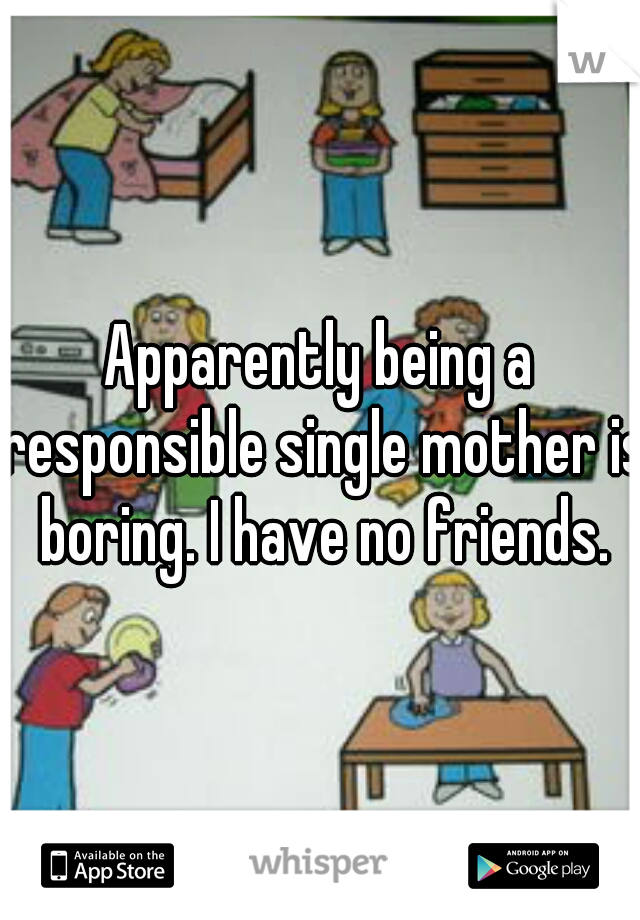Apparently being a responsible single mother is boring. I have no friends.
