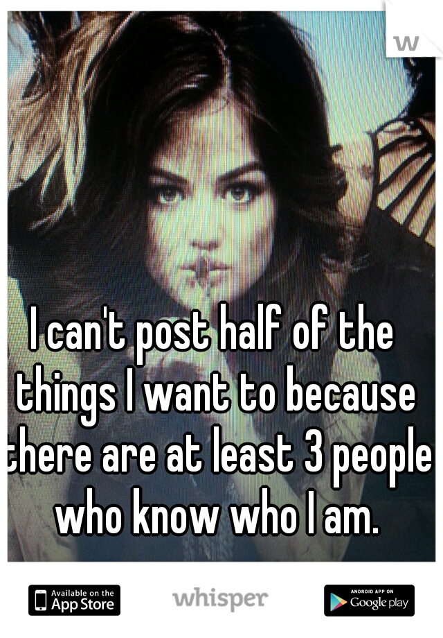 I can't post half of the things I want to because there are at least 3 people who know who I am.