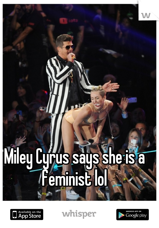 Miley Cyrus says she is a feminist lol