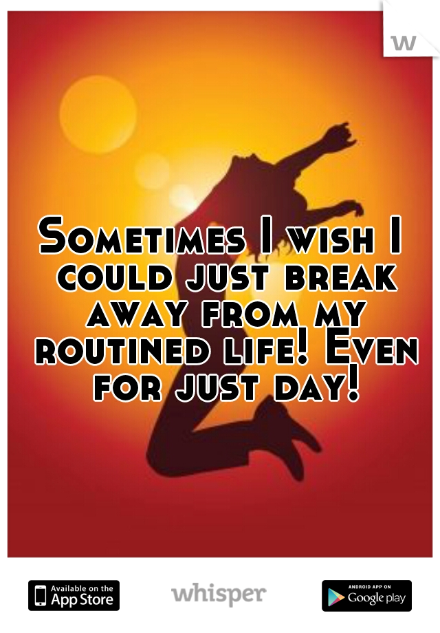 Sometimes I wish I could just break away from my routined life! Even for just day!