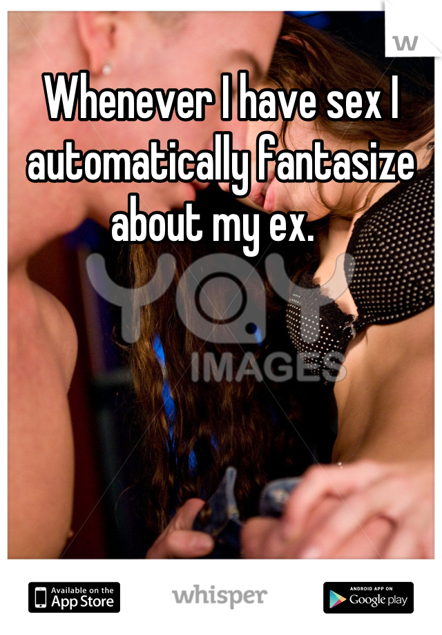 Whenever I have sex I automatically fantasize about my ex.
