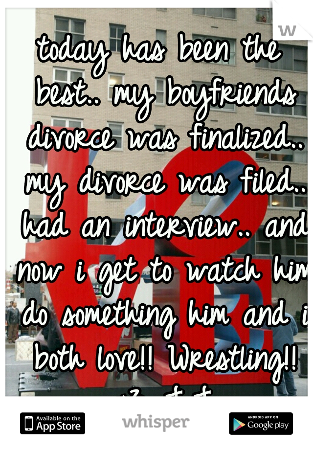today has been the best.. my boyfriends divorce was finalized.. my divorce was filed.. had an interview.. and now i get to watch him do something him and i both love!! Wrestling!! <3 J.J.