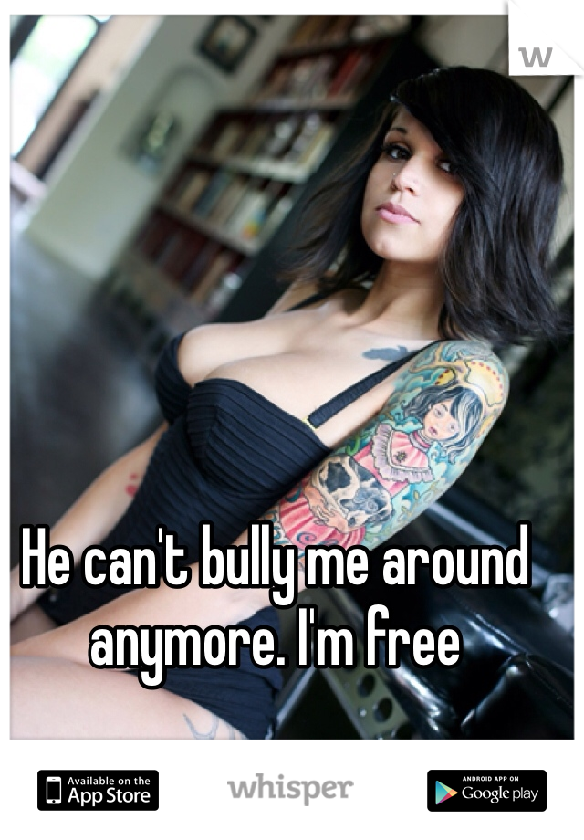 He can't bully me around anymore. I'm free
