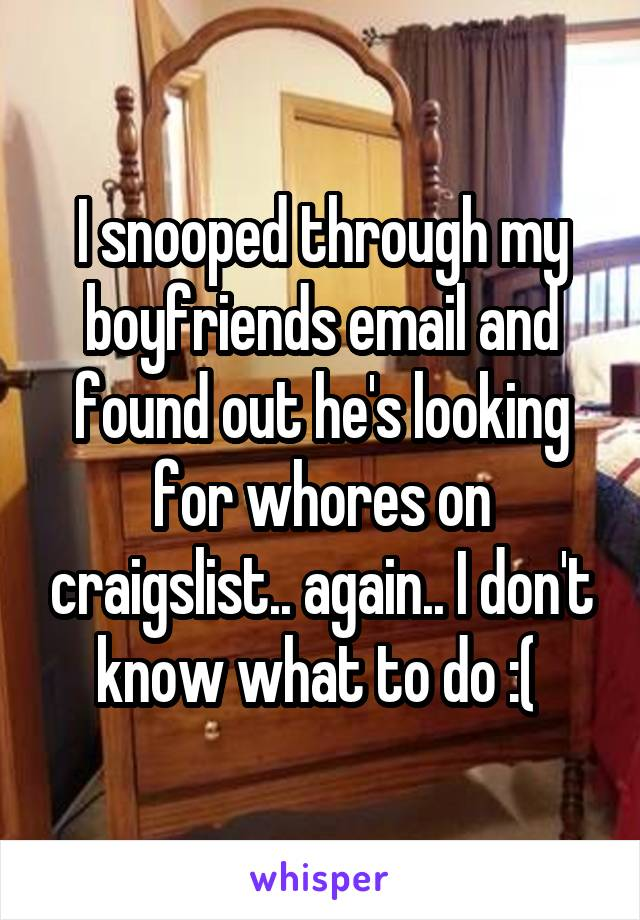 I snooped through my boyfriends email and found out he's looking for whores on craigslist.. again.. I don't know what to do :(