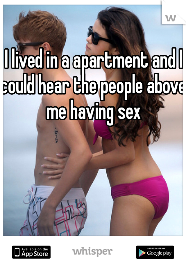 I lived in a apartment and I could hear the people above me having sex
