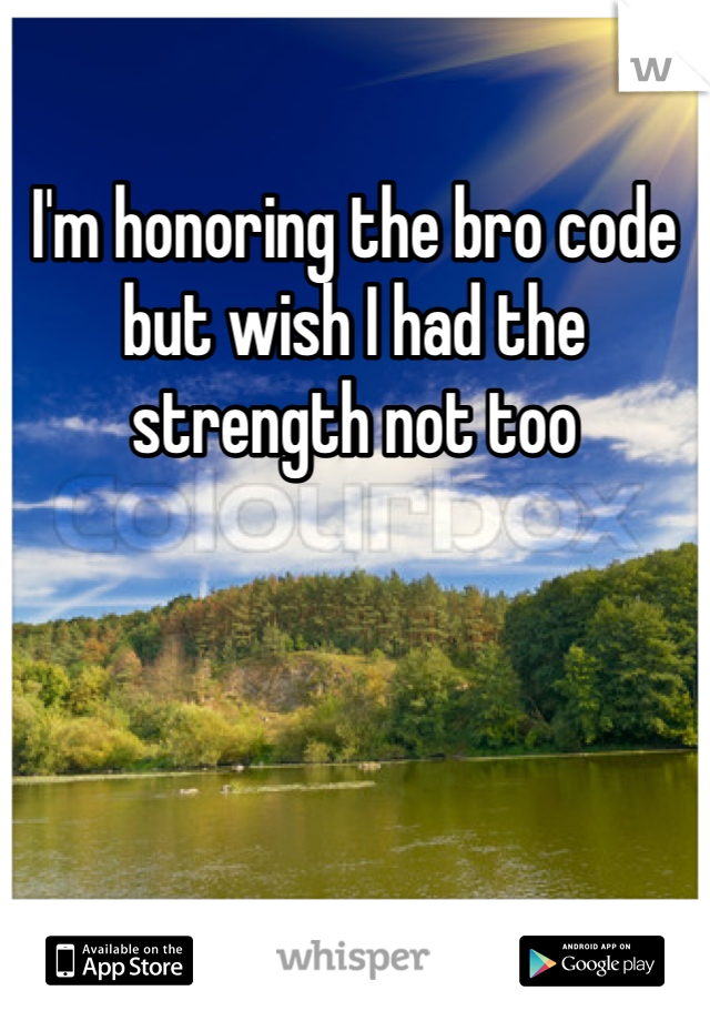 I'm honoring the bro code but wish I had the strength not too