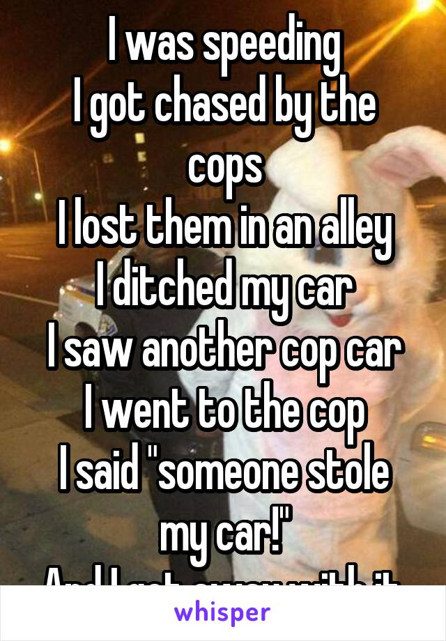 """I was speeding I got chased by the cops I lost them in an alley I ditched my car I saw another cop car I went to the cop I said """"someone stole my car!"""" And I got away with it."""