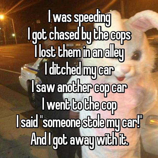 "I was speeding I got chased by the cops I lost them in an alley I ditched my car I saw another cop car I went to the cop I said ""someone stole my car!"" And I got away with it."