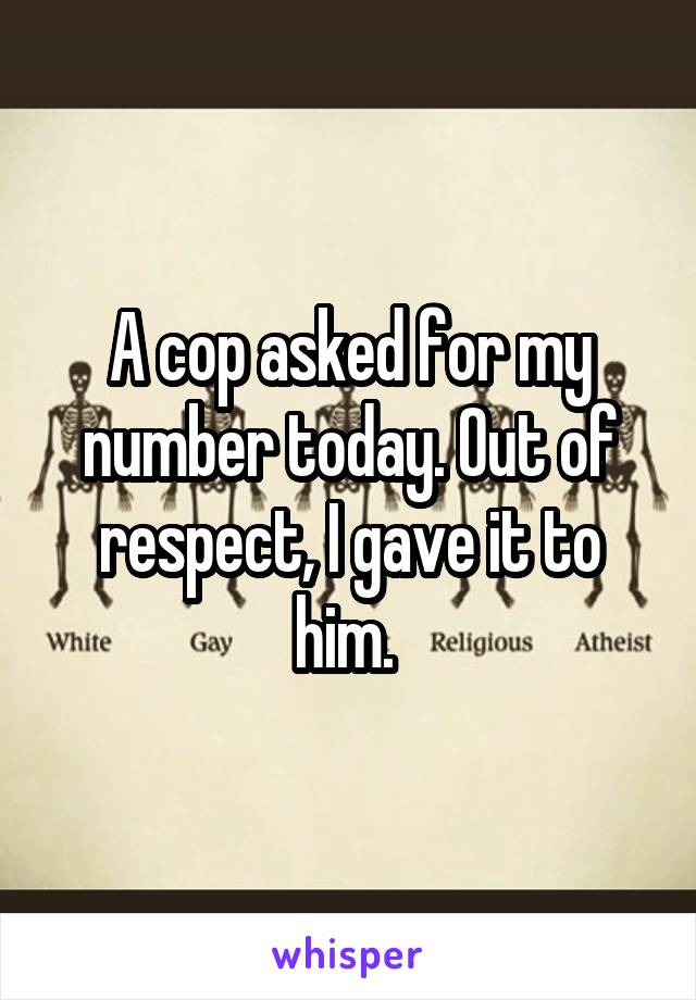 A cop asked for my number today. Out of respect, I gave it to him.