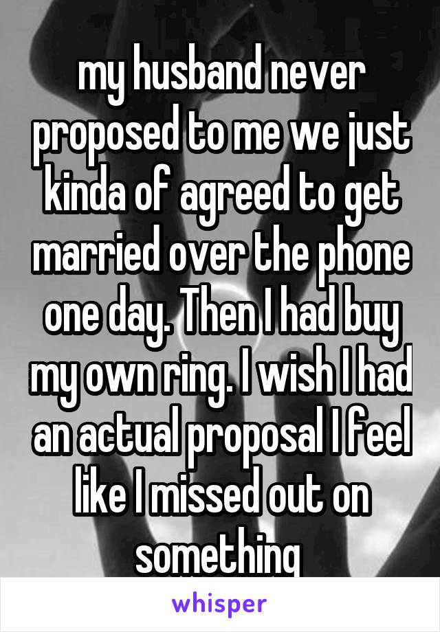 my husband never proposed to me we just kinda of agreed to get married over the phone one day. Then I had buy my own ring. I wish I had an actual proposal I feel like I missed out on something