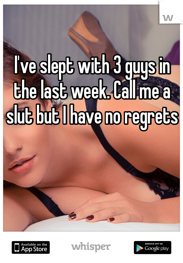 I've slept with 3 guys in the last week. Call me a slut but I have no regrets