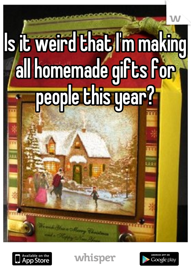 Is it weird that I'm making all homemade gifts for people this year?