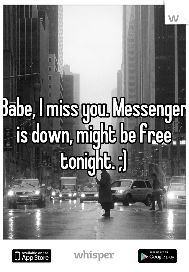 Babe, I miss you. Messenger is down, might be free tonight. ;)