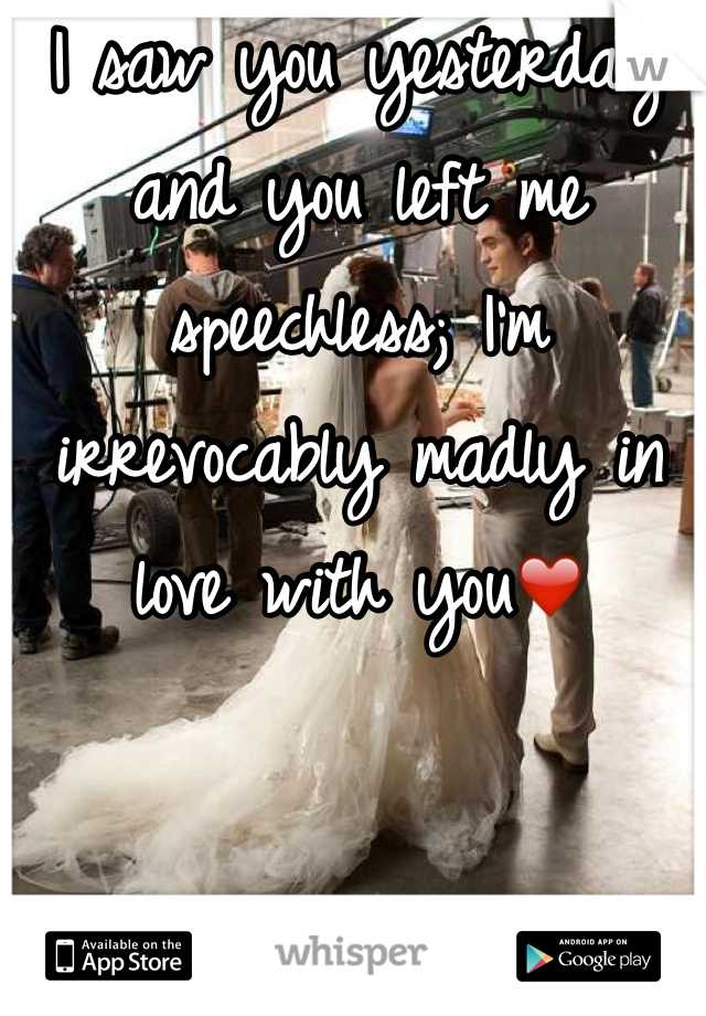 I saw you yesterday and you left me speechless; I'm irrevocably madly in love with you❤️